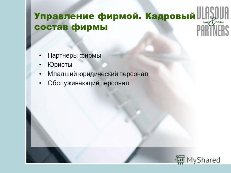 Управление фирмой. Кадровый состав фирмы Партнеры фирмы Юристы Младший юридический персонал Обслуживающий персонал