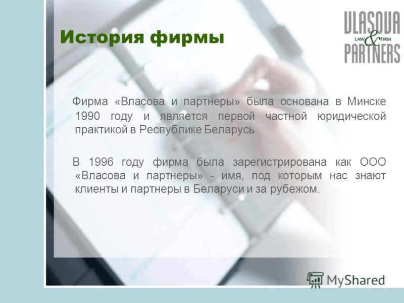 История фирмы Фирма «Власова и партнеры» была основана в Минске 1990 году и является первой частной юридической практикой в Республике Беларусь. В 1996 году фирма была зарегистрирована как ООО «Власова и партнеры» - имя, под которым нас знают клиенты