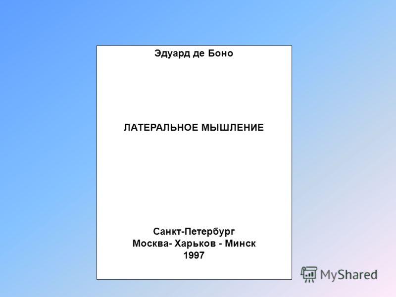 Эдуард де Боно ЛАТЕРАЛЬНОЕ МЫШЛЕНИЕ Санкт-Петербург Москва- Харьков - Минск 1997