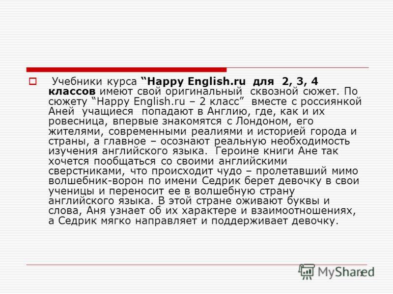 1 Учебники курса Happy English.ru для 2, 3, 4 классов имеют свой оригинальный сквозной сюжет. По сюжету Happy English.ru – 2 класс вместе с россиянкой Аней учащиеся попадают в Англию, где, как и их ровесница, впервые знакомятся с Лондоном, его жителя