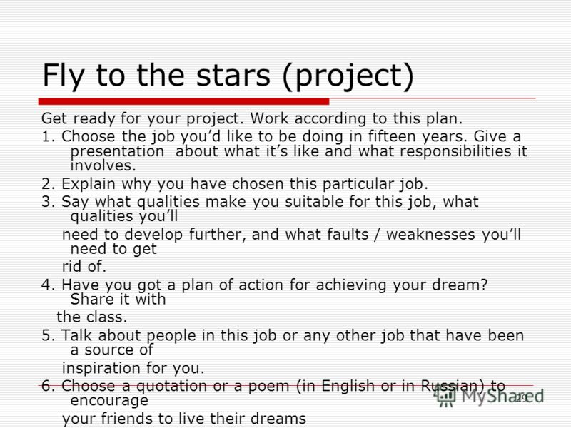 29 Fly to the stars (project) Get ready for your project. Work according to this plan. 1. Choose the job youd like to be doing in fifteen years. Give a presentation about what its like and what responsibilities it involves. 2. Explain why you have ch