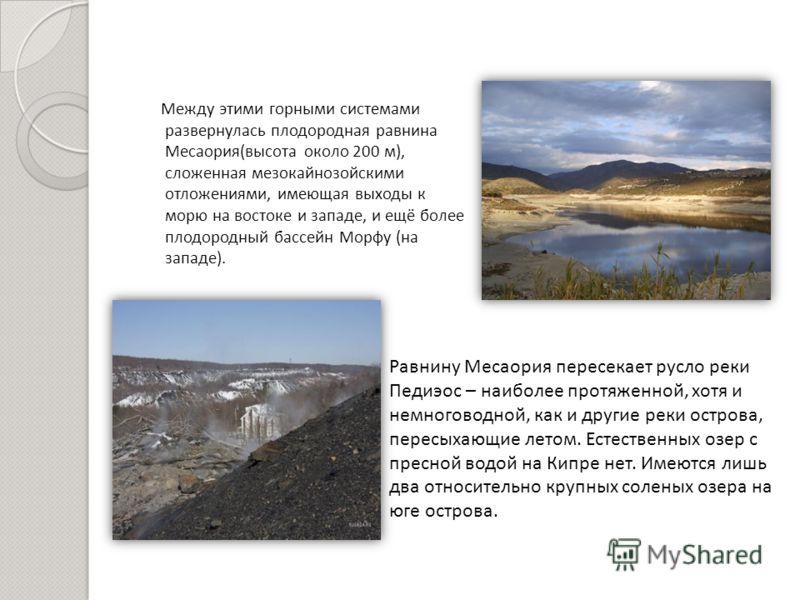 Между этими горными системами развернулась плодородная равнина Месаория ( высота около 200 м ), сложенная мезокайнозойскими отложениями, имеющая выходы к морю на востоке и западе, и ещё более плодородный бассейн Морфу ( на западе ). Равнину Месаория