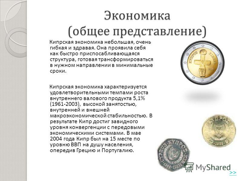 Экономика ( общее представление ) Кипрская экономика небольшая, очень гибкая и здравая. Она проявила себя как быстро приспосабливающаяся структура, готовая трансформироваться в нужном направлении в минимальные сроки. Кипрская экономика характеризуетс
