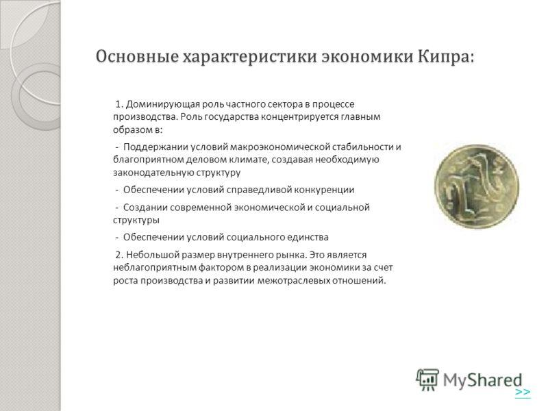 Основные характеристики экономики Кипра : 1. Доминирующая роль частного сектора в процессе производства. Роль государства концентрируется главным образом в : - Поддержании условий макроэкономической стабильности и благоприятном деловом климате, созда