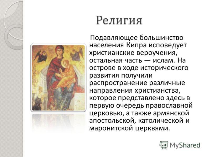 Религия Подавляющее большинство населения Кипра исповедует христианские вероучения, остальная часть ислам. На острове в ходе исторического развития получили распространение различные направления христианства, которое представлено здесь в первую очере