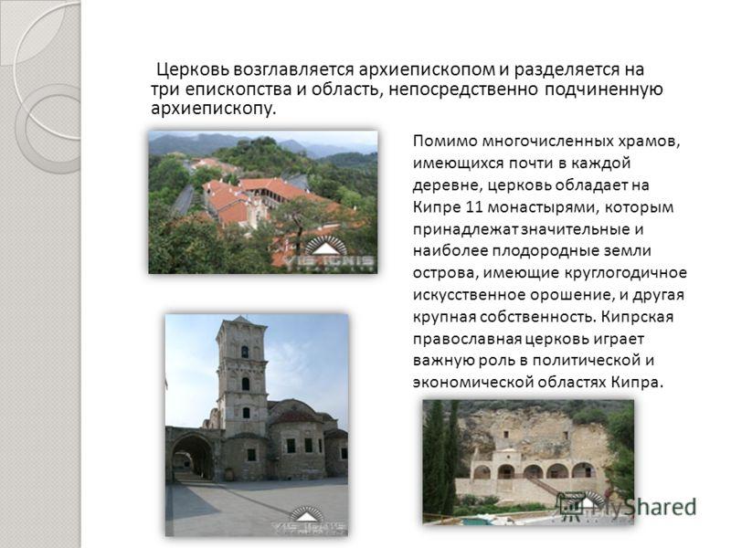 Церковь возглавляется архиепископом и разделяется на три епископства и область, непосредственно подчиненную архиепископу. Помимо многочисленных храмов, имеющихся почти в каждой деревне, церковь обладает на Кипре 11 монастырями, которым принадлежат зн