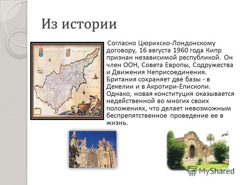 Из истории Согласно Цюрихско - Лондонскому договору, 16 августа 1960 года Кипр признан независимой республикой. Он член ООН, Совета Европы, Содружества и Движения Неприсоединения. Британия сохраняет две базы - в Декелии и в Акротири - Епископи. Однак