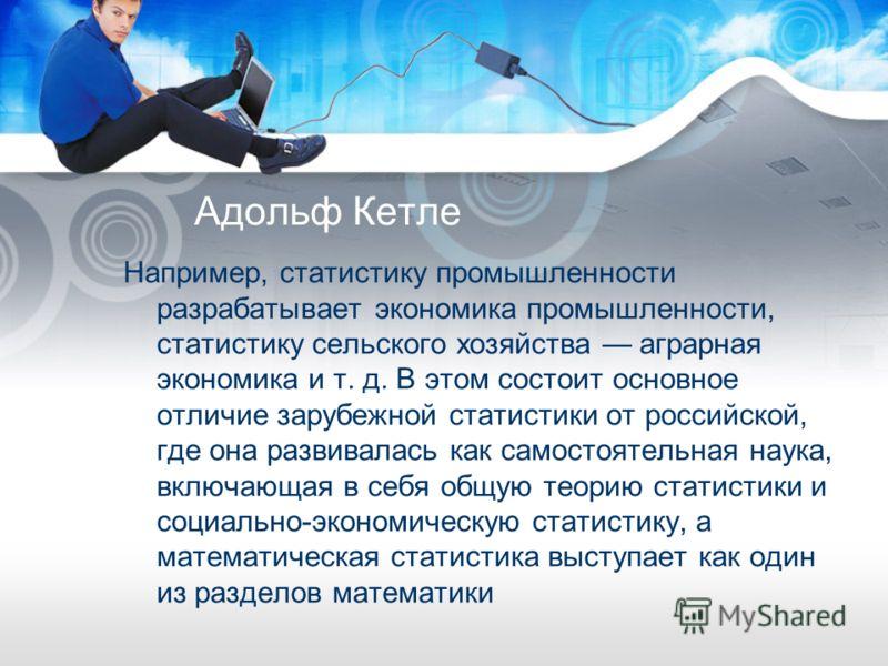 Адольф Кетле Например, статистику промышленности разрабатывает экономика промышленности, статистику сельского хозяйства аграрная экономика и т. д. В этом состоит основное отличие зарубежной статистики от российской, где она развивалась как самостояте