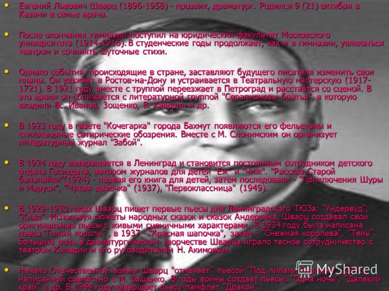 Евгений Львович Шварц (1896-1958) - прозаик, драматург. Родился 9 (21) октября в Казани в семье врача. Евгений Львович Шварц (1896-1958) - прозаик, драматург. Родился 9 (21) октября в Казани в семье врача. После окончания гимназии поступил на юридиче