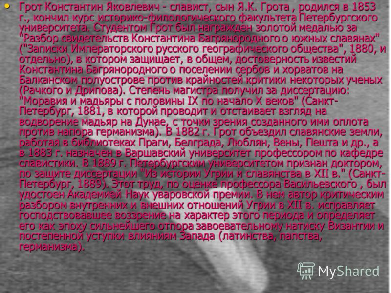 Грот Константин Яковлевич - славист, сын Я.К. Грота, родился в 1853 г., кончил курс историко-филологического факультета Петербургского университета. Студентом Грот был награжден золотой медалью за