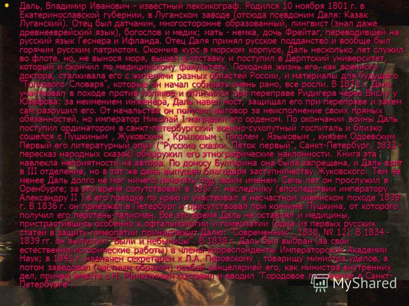 Даль, Владимир Иванович - известный лексикограф. Родился 10 ноября 1801 г. в Екатеринославской губернии, в Луганском заводе (отсюда псевдоним Даля: Казак Луганский). Отец был датчанин, многосторонне образованный, лингвист (знал даже древнееврейский я