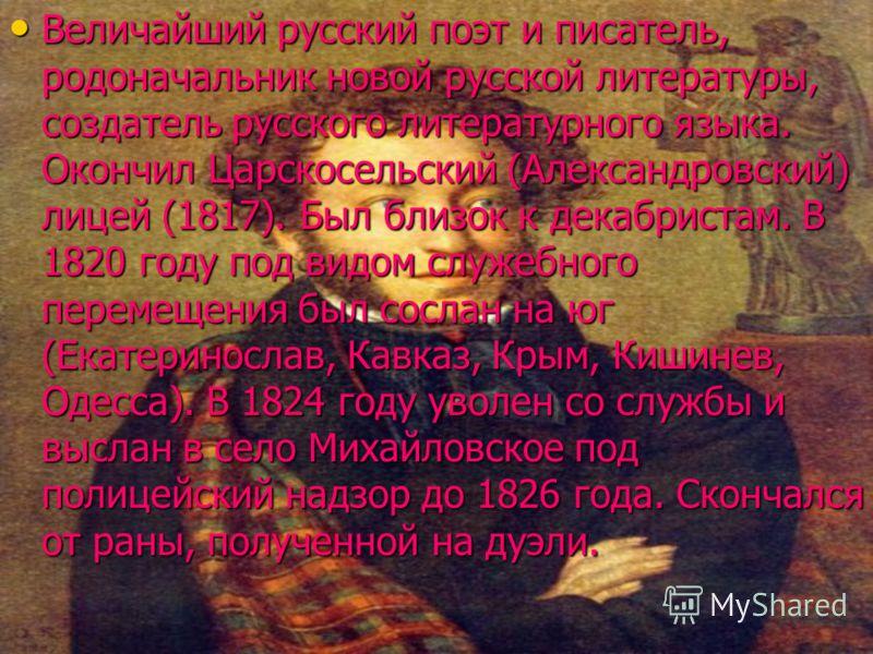 Величайший русский поэт и писатель, родоначальник новой русской литературы, создатель русского литературного языка. Окончил Царскосельский (Александровский) лицей (1817). Был близок к декабристам. В 1820 году под видом служебного перемещения был сосл