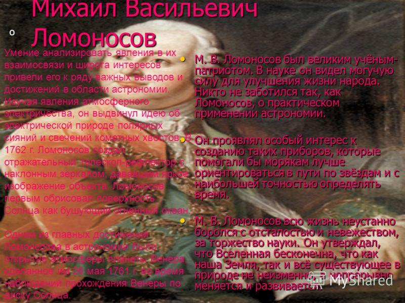 М. В. Ломоносов был великим учёным- патриотом. В науке он видел могучую силу для улучшения жизни народа. Никто не заботился так, как Ломоносов, о практическом применении астрономии. М. В. Ломоносов был великим учёным- патриотом. В науке он видел могу