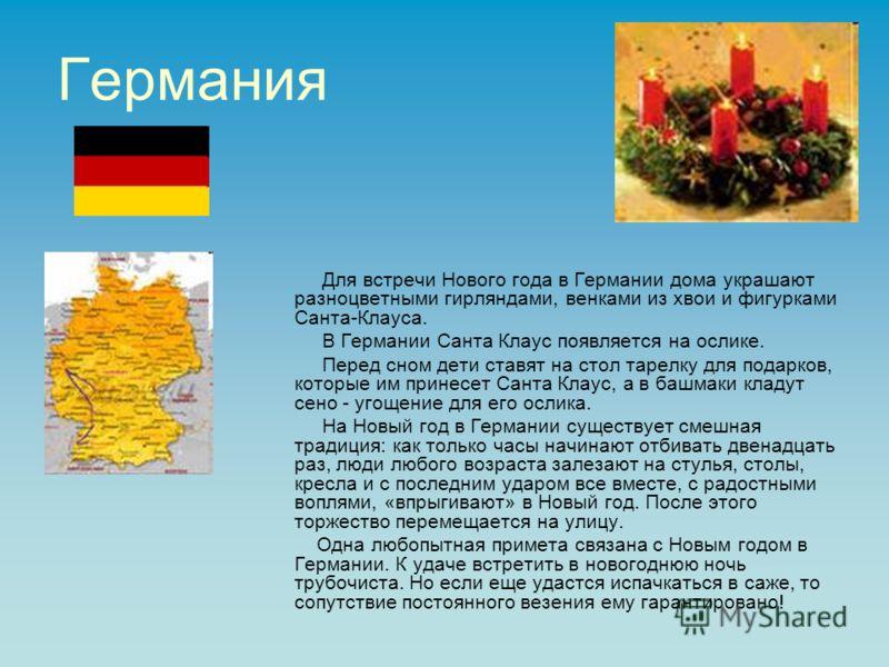 Германия Для встречи Нового года в Германии дома украшают разноцветными гирляндами, венками из хвои и фигурками Санта-Клауса. В Германии Санта Клаус появляется на ослике. Перед сном дети ставят на стол тарелку для подарков, которые им принесет Санта