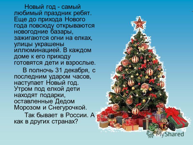 Новый год - самый любимый праздник ребят. Еще до прихода Нового года повсюду открываются новогодние базары, зажигаются огни на елках, улицы украшены иллюминацией. В каждом доме к его приходу готовятся дети и взрослые. В полночь 31 декабря, с последни