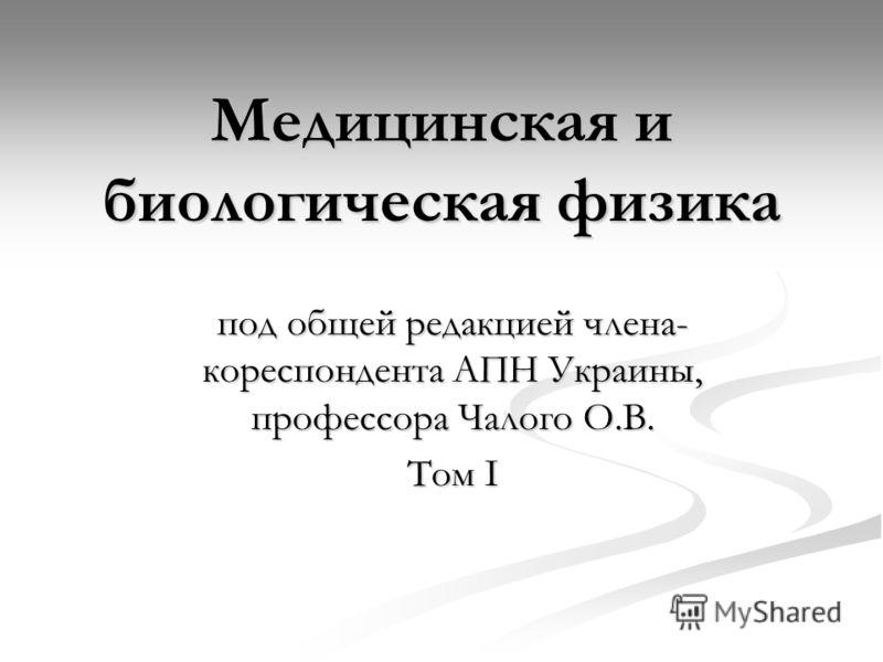 Медицинская и биологическая физика под общей редакцией члена- кореспондента АПН Украины, профессора Чалого О.В. Том I
