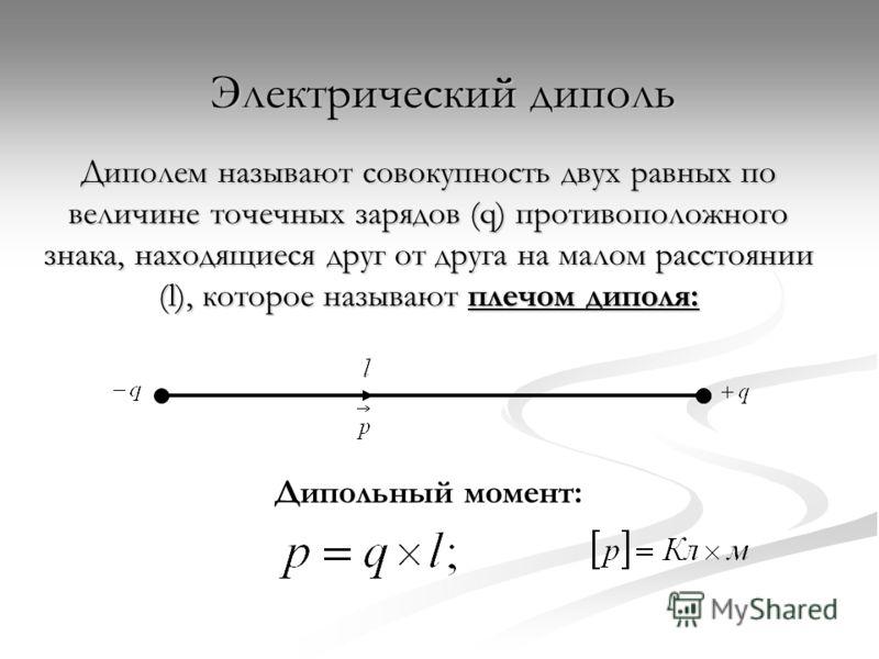 Электрический диполь Диполем называют совокупность двух равных по величине точечных зарядов (q) противоположного знака, находящиеся друг от друга на малом расстоянии (l), которое называют плечом диполя: Дипольный момент: