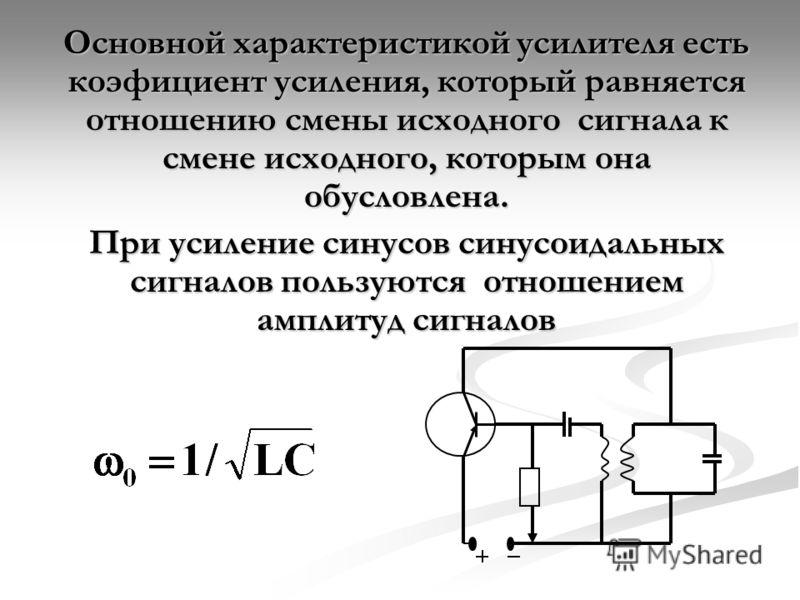 Основной характеристикой усилителя есть коэфициент усиления, который равняется отношению смены исходного сигнала к смене исходного, которым она обусловлена. При усиление синусов синусоидальных сигналов пользуются отношением амплитуд сигналов
