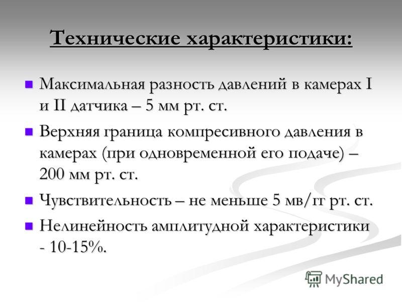 Технические характеристики: Максимальная разность давлений в камерах I и II датчика – 5 мм рт. ст. Максимальная разность давлений в камерах I и II датчика – 5 мм рт. ст. Верхняя граница компресивного давления в камерах (при одновременной его подаче)