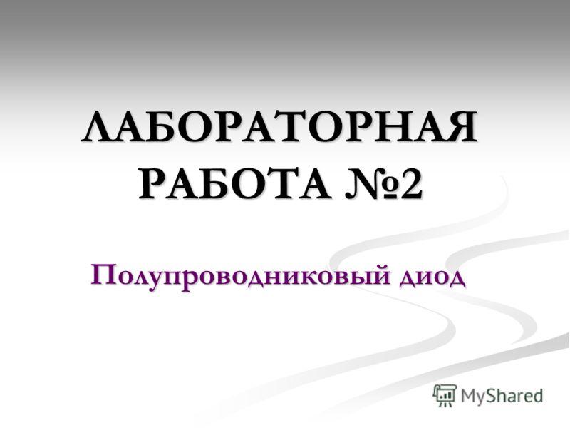 ЛАБОРАТОРНАЯ РАБОТА 2 Полупроводниковый диод