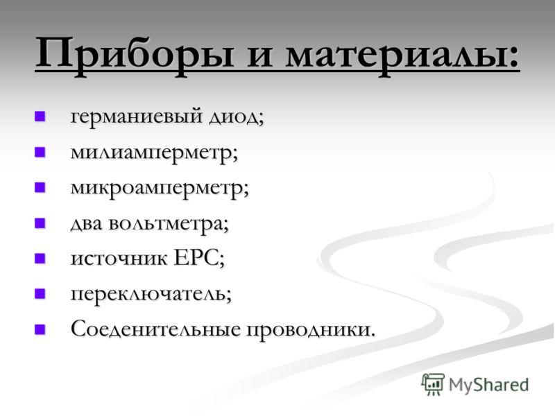 Приборы и материалы: германиевый диод; германиевый диод; милиамперметр; милиамперметр; микроамперметр; микроамперметр; два вольтметра; два вольтметра; источник ЕРС; источник ЕРС; переключатель; переключатель; Соеденительные проводники. Соеденительные