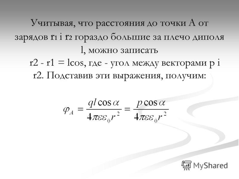 Учитывая, что расстояния до точки А от зарядов r 1 i r 2 гораздо большие за плечо диполя l, можно записать r2 - r1 = lcos, где - угол между векторами р i r2. Подставив эти выражения, получим: