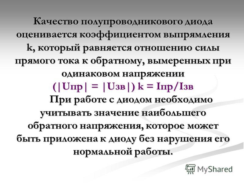 Качество полупроводникового диода оценивается коэффициентом выпрямления k, который равняется отношению силы прямого тока к обратному, вымеренных при одинаковом напряжении (|Uпр| = |Uзв|) k = Iпр/Iзв При работе с диодом необходимо учитывать значение н