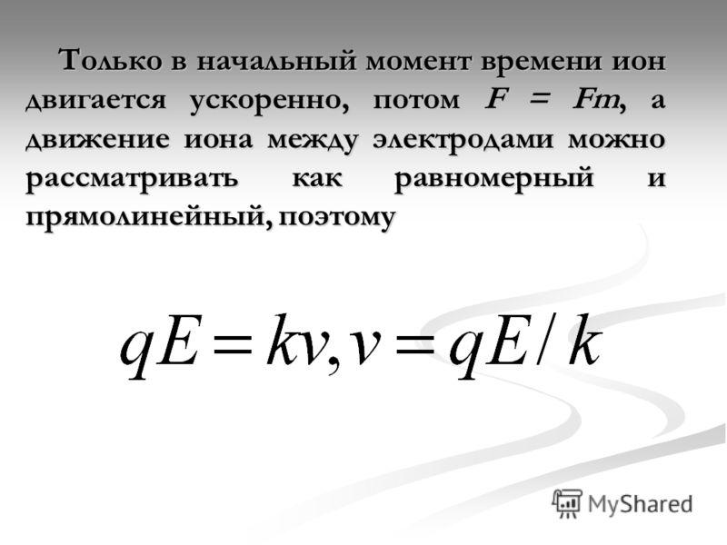 Только в начальный момент времени ион двигается ускоренно, потом F = Fm, а движение иона между электродами можно рассматривать как равномерный и прямолинейный, поэтому Только в начальный момент времени ион двигается ускоренно, потом F = Fm, а движени