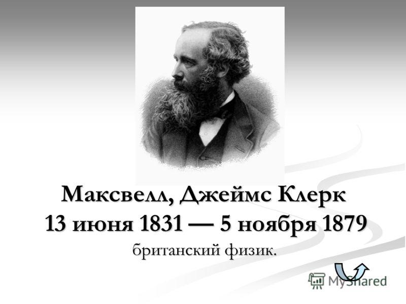 Максвелл, Джеймс Клерк 13 июня 1831 5 ноября 1879 британский физик.