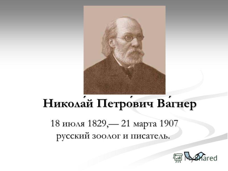 Николай Петрович Вагнер 18 июля 1829, 21 марта 1907 русский зоолог и писатель. 18 июля 1829, 21 марта 1907 русский зоолог и писатель.
