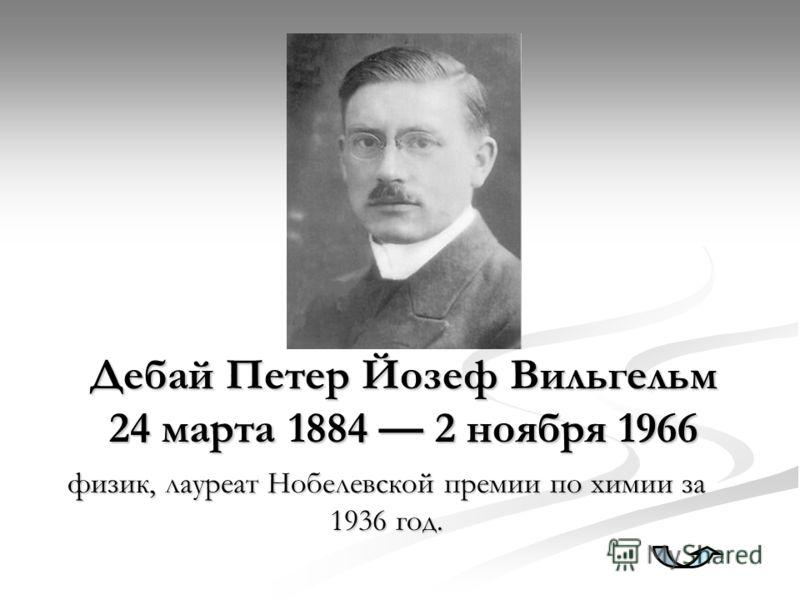 Дебай Петер Йозеф Вильгельм 24 марта 1884 2 ноября 1966 физик, лауреат Нобелевской премии по химии за 1936 год.