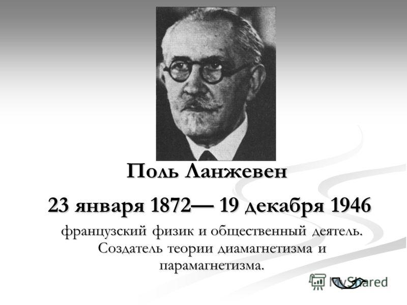 Поль Ланжевен 23 января 1872 19 декабря 1946 французский физик и общественный деятель. Создатель теории диамагнетизма и парамагнетизма.