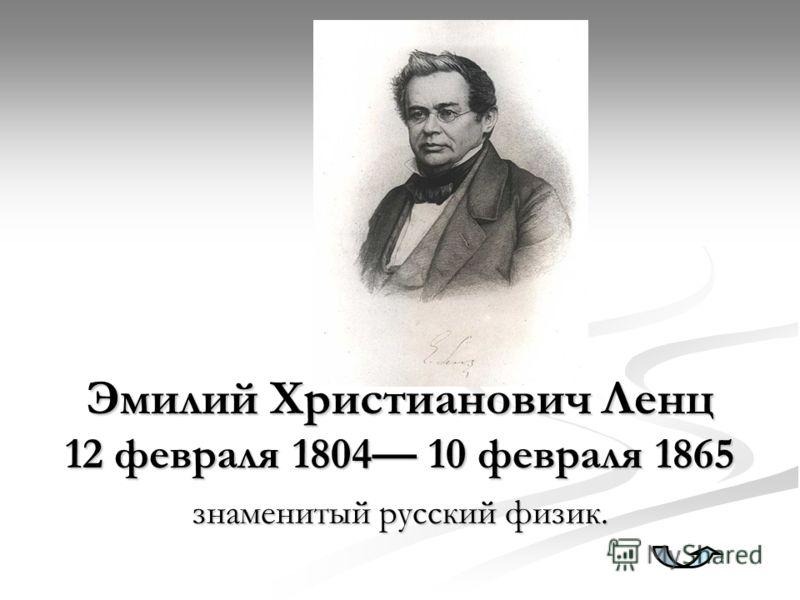 Эмилий Христианович Ленц 12 февраля 1804 10 февраля 1865 знаменитый русский физик.