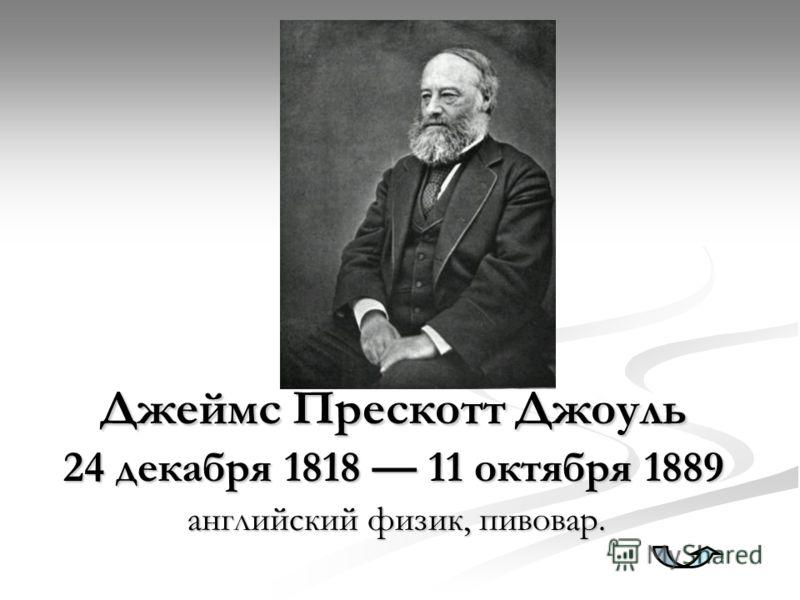 Джеймс Прескотт Джоуль 24 декабря 1818 11 октября 1889 английский физик, пивовар.
