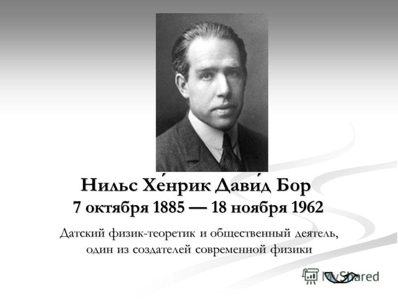 Нильс Хенрик Давид Бор 7 октября 1885 18 ноября 1962 Датский физик-теоретик и общественный деятель, один из создателей современной физики