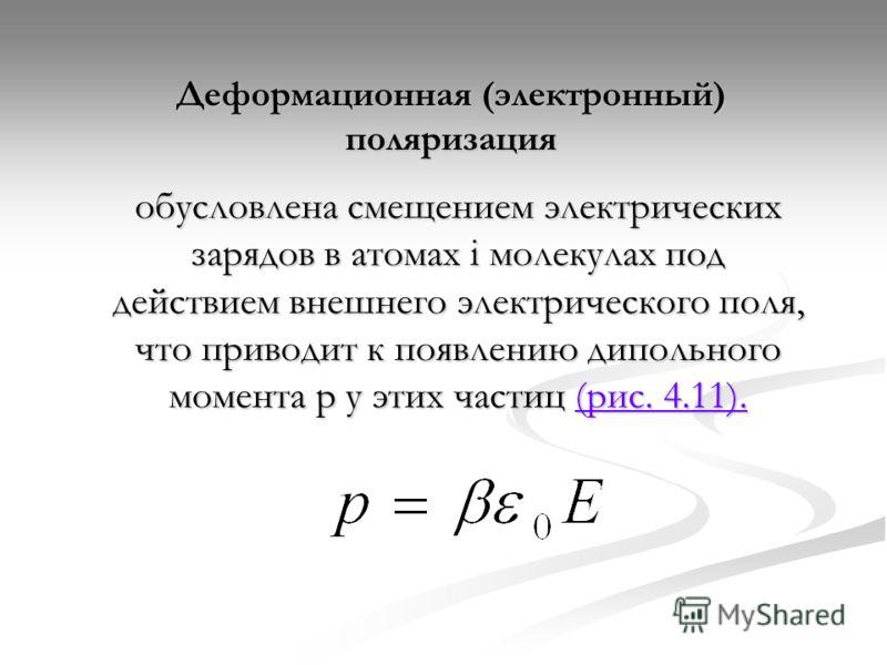 Деформационная (электронный) поляризация обусловлена смещением электрических зарядов в атомах i молекулах под действием внешнего электрического поля, что приводит к появлению дипольного момента р у этих частиц (рис. 4.11). (рис. 4.11).(рис. 4.11).