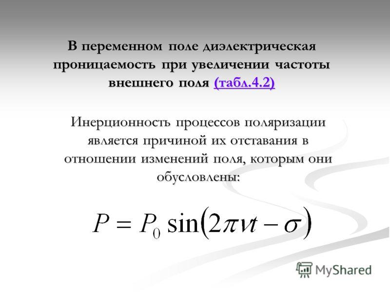 В переменном поле диэлектрическая проницаемость при увеличении частоты внешнего поля (табл.4.2) (табл.4.2) Инерционность процессов поляризации является причиной их отставания в отношении изменений поля, которым они обусловлены: