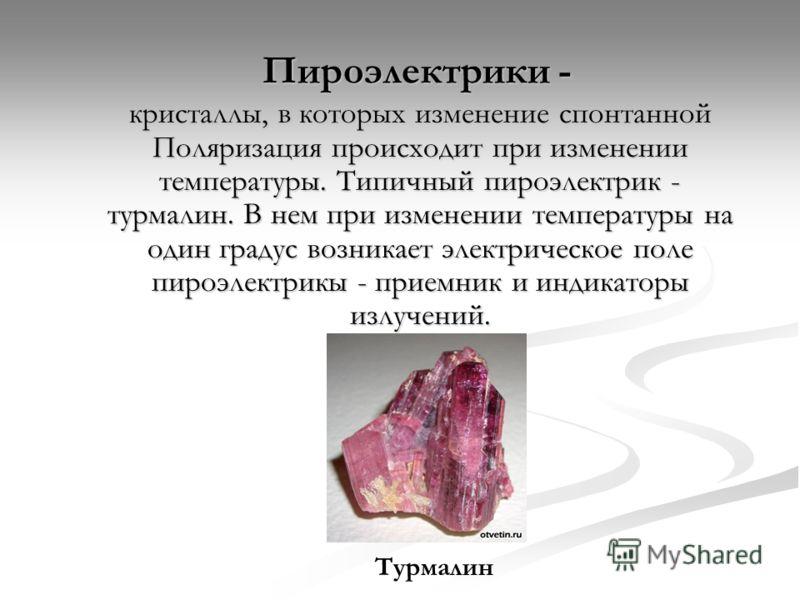 Пироэлектрики - кристаллы, в которых изменение спонтанной Поляризация происходит при изменении температуры. Типичный пироэлектрик - турмалин. В нем при изменении температуры на один градус возникает электрическое поле пироэлектрикы - приемник и индик