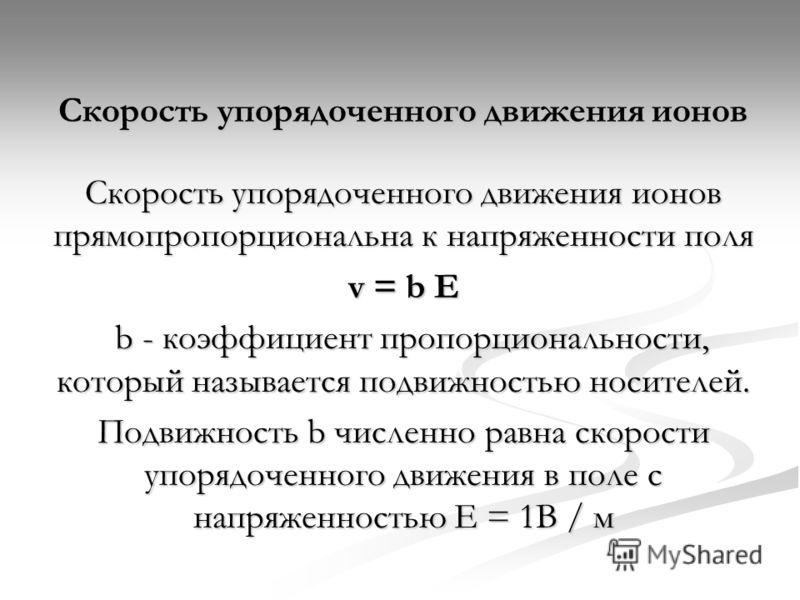 Скорость упорядоченного движения ионов Скорость упорядоченного движения ионов прямопропорциональна к напряженности поля v = b E b - коэффициент пропорциональности, который называется подвижностью носителей. b - коэффициент пропорциональности, который