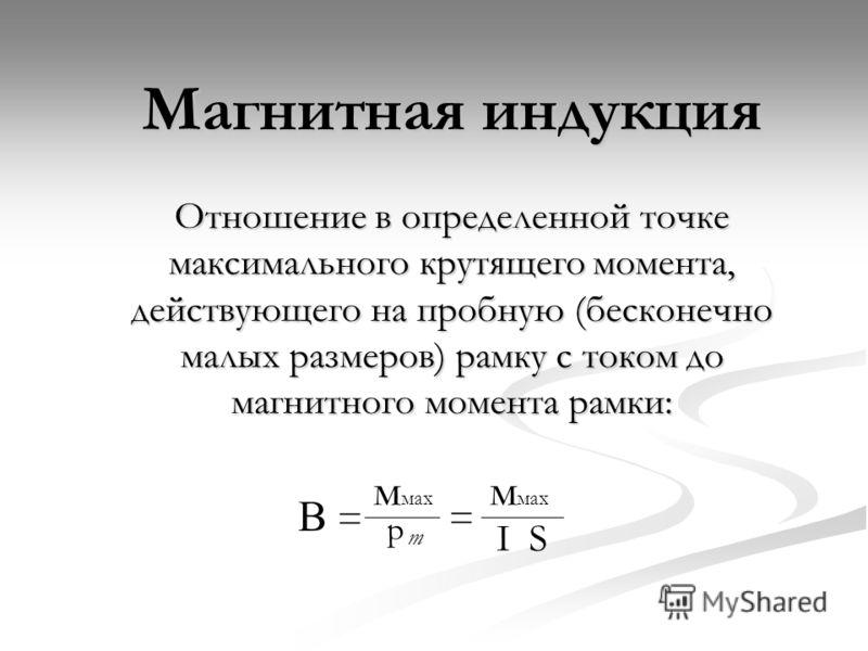 Магнитная индукция Отношение в определенной точке максимального крутящего момента, действующего на пробную (бесконечно малых размеров) рамку с током до магнитного момента рамки: м мах р m = І S =