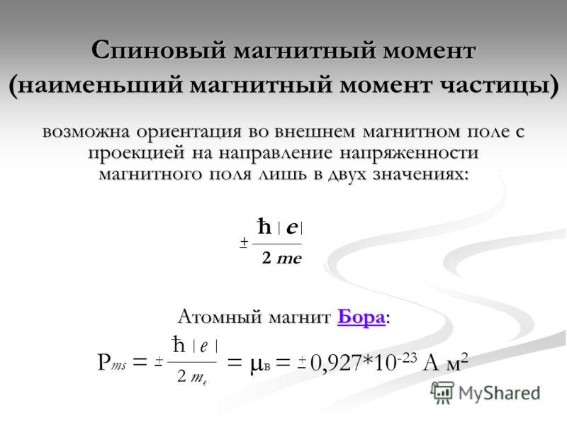 Спиновый магнитный момент (наименьший магнитный момент частицы) возможна ориентация во внешнем магнитном поле с проекцией на направление напряженности магнитного поля лишь в двух значениях: Атомный магнит Бора: Бора he 2 me +_ he = в = 0,927*10 -23 A