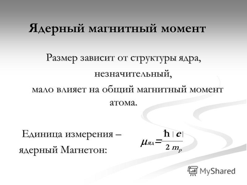 Ядерный магнитный момент Размер зависит от структуры ядра, незначительный, незначительный, мало влияет на общий магнитный момент атома. мало влияет на общий магнитный момент атома. Единица измерения – Единица измерения – ядерный Магнетон: he 2 m p яд