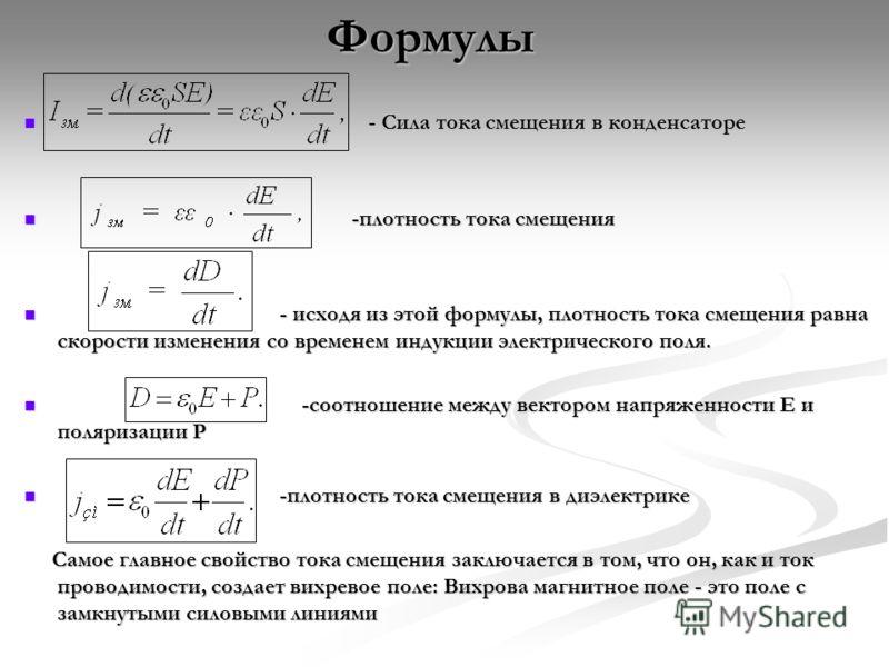 Формулы - Сила тока смещения в конденсаторе - Сила тока смещения в конденсаторе -плотность тока смещения -плотность тока смещения - исходя из этой формулы, плотность тока смещения равна скорости изменения со временем индукции электрического поля. - и