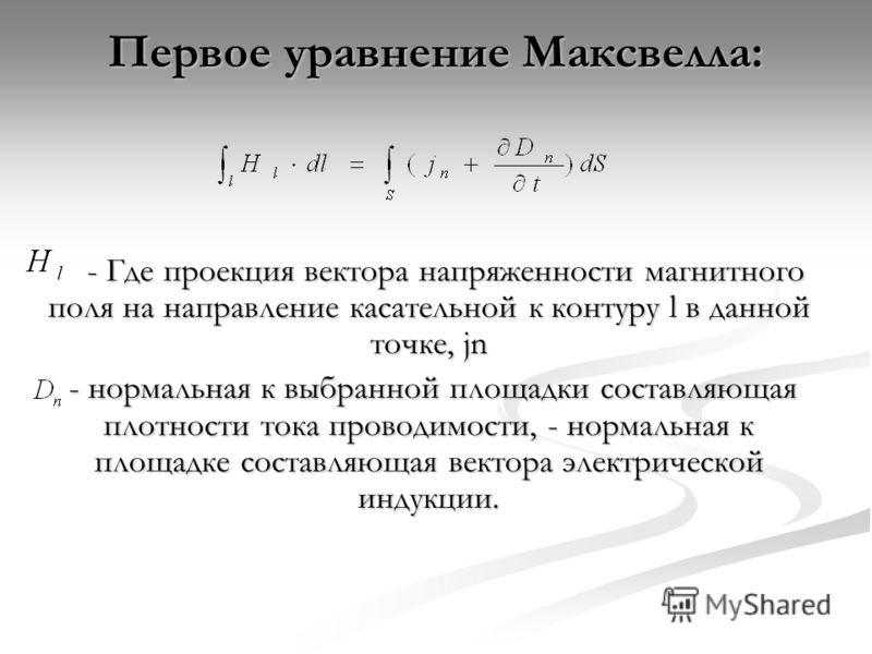 Первое уравнение Максвелла: - Где проекция вектора напряженности магнитного поля на направление касательной к контуру l в данной точке, jn - Где проекция вектора напряженности магнитного поля на направление касательной к контуру l в данной точке, jn