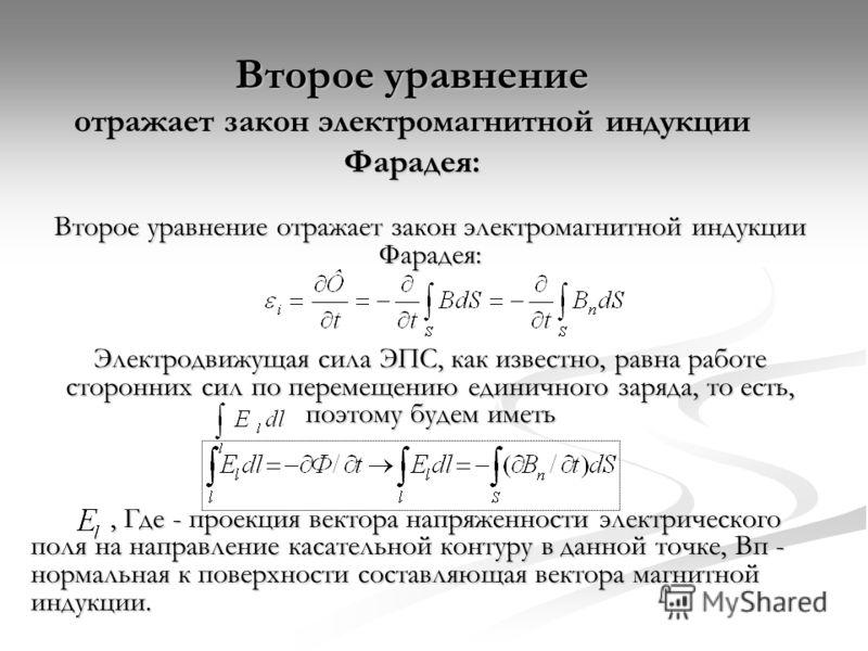 Второе уравнение отражает закон электромагнитной индукции Фарадея: Электродвижущая сила ЭПС, как известно, равна работе сторонних сил по перемещению единичного заряда, то есть, поэтому будем иметь, Где - проекция вектора напряженности электрического