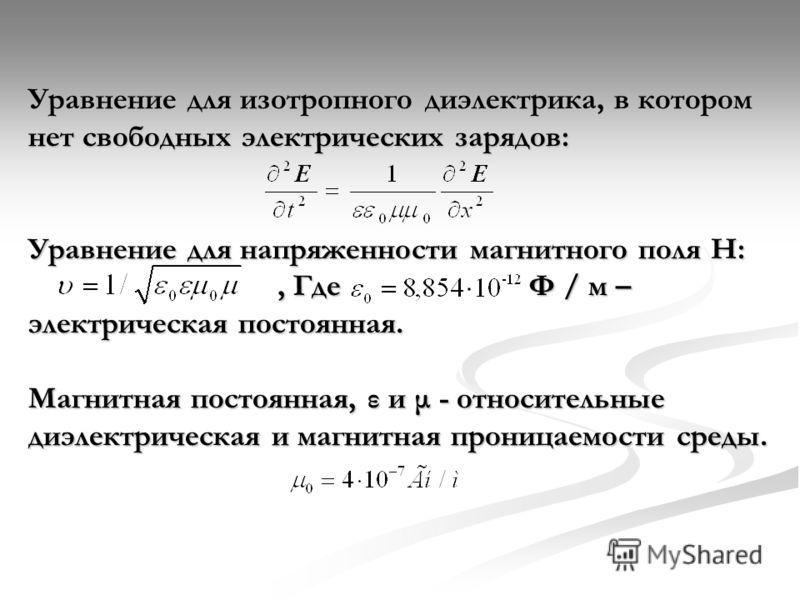 Уравнение для изотропного диэлектрика, в котором нет свободных электрических зарядов: Уравнение для напряженности магнитного поля Н:, Где Ф / м – электрическая постоянная. Магнитная постоянная, ε и μ - относительные диэлектрическая и магнитная прониц