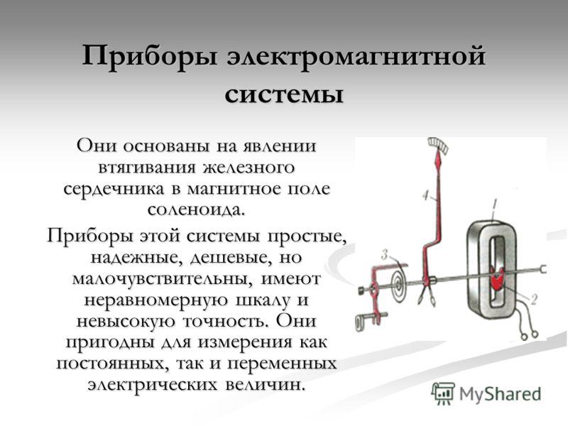 Приборы электромагнитной системы Они основаны на явлении втягивания железного сердечника в магнитное поле соленоида. Приборы этой системы простые, надежные, дешевые, но малочувствительны, имеют неравномерную шкалу и невысокую точность. Они пригодны д