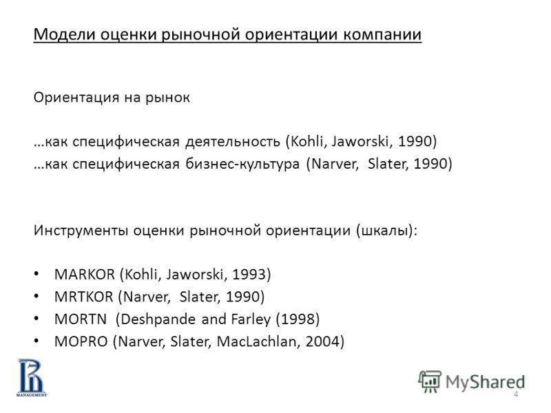 4 Модели оценки рыночной ориентации компании Ориентация на рынок …как специфическая деятельность (Kohli, Jaworski, 1990) …как специфическая бизнес-культура (Narver, Slater, 1990) Инструменты оценки рыночной ориентации (шкалы): MARKOR (Kohli, Jaworski