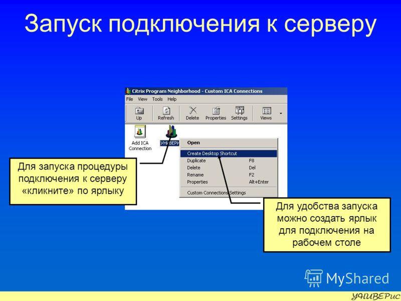 Запуск подключения к серверу Для запуска процедуры подключения к серверу «кликните» по ярлыку Для удобства запуска можно создать ярлык для подключения на рабочем столе