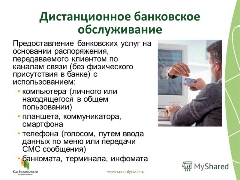 Дистанционное банковское обслуживание 2 www.securitycode.ru Предоставление банковских услуг на основании распоряжения, передаваемого клиентом по каналам связи (без физического присутствия в банке) с использованием: компьютера (личного или находящегос